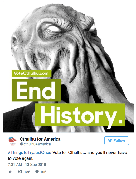 Text - VoteCthulhu.com End History Cthulhu for America @cthulhu4ame rica CN Follow 2016 #ThingsToTryJustOnce Vote for Cthulhu... and you'll never have to vote again 7:31 AM -13 Sep 2016 t 136 196
