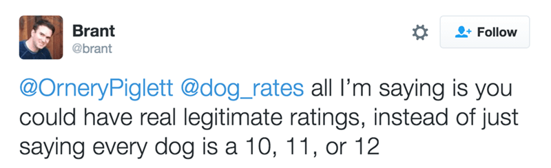 Text - Brant Follow @brant @OrneryPiglett @dog_rates all I'm saying is you could have real legitimate ratings, instead of just saying every dog is a 10, 11, or 12