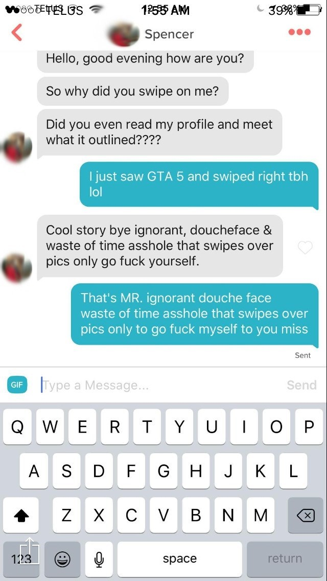 Text - wooE S 12595 AM 39 Spencer Hello, good evening how are you? So why did you swipe on me? Did you even read my profile and meet what it outlined???? I just saw GTA 5 and swiped right tbh lol Cool story bye ignorant, doucheface & waste of time asshole that swipes over pics only go fuck yourself That's MR. ignorant douche face waste of time asshole that swipes over pics only to go fuck myself to you miss Sent Type a Message... Send GIF W E O Y U S K L D H Z X V B N X return 123 space OL (:1
