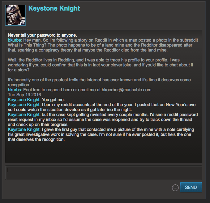 Text - Keystone Knight Never tell your password to anyone. bkurbs: Hey man. So I'm following a story on Reddit in which a man posted a photo in the subreddit What Is This Thing? The photo happens to be of a land mine and the Redditor disappeared after that, sparking a conspiracy theory that maybe the Redditor died from the land mine Well, the Redditor lives in Redding, and I was able to trace his profile to your profile. I was wondering if you could confirm that this is in fact your clever joke,