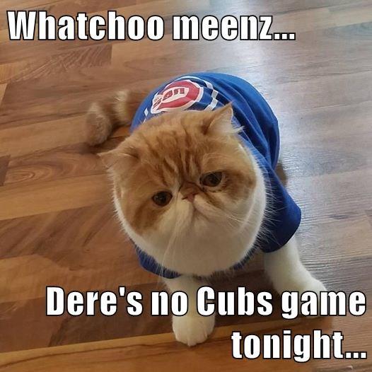 Whatchoo meenz...  Dere's no Cubs game tonight...