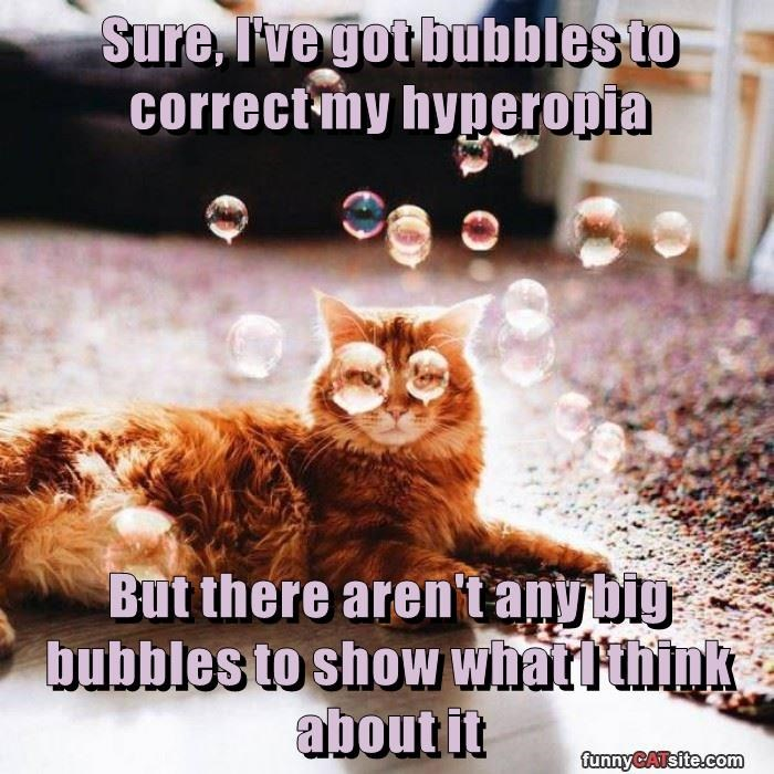 Sure, I've got bubbles to correct my hyperopia  But there aren't any big bubbles to show what I think about it