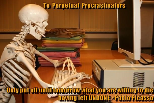 To  Perpetual  Procrastinators  Only put off until tomorrow what you are willing to die having left UNDONE ~Pablo Picasso