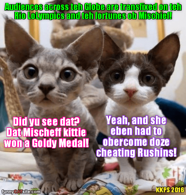 """All across teh Wurld, citizen kitties hab taken to der hearts teh valiant yung Mischeff and her """"Sacred Mission"""" for teh Honor ob her Families to win a LoLympic Gold Medal!"""