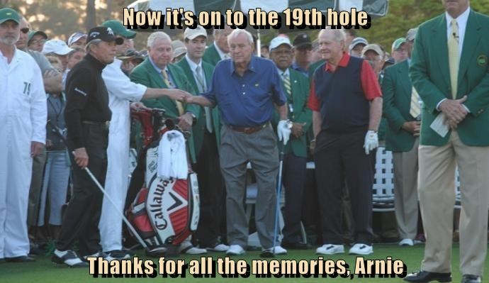 Now it's on to the 19th hole  Thanks for all the memories, Arnie
