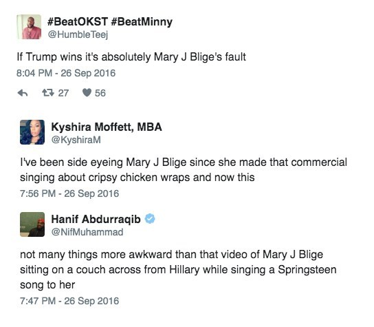 Mary J. Blige Hilary Clinton interview - Text - #BeatOKST #BeatMinny @Humble Teej If Trump wins it's absolutely Mary J Blige's fault 8:04 PM-26 Sep 2016 t 27 56 Kyshira Moffett, MBA @KyshiraM I've been side eyeing Mary J Blige since she made that commercial singing about cripsy chicken wraps and now this 7:56 PM -26 Sep 2016 Hanif Abdurraqib @NifMuhammad not many things more awkward than that video of Mary J Blige sitting on a couch across from Hillary while singing a Springsteen song to her 7:4