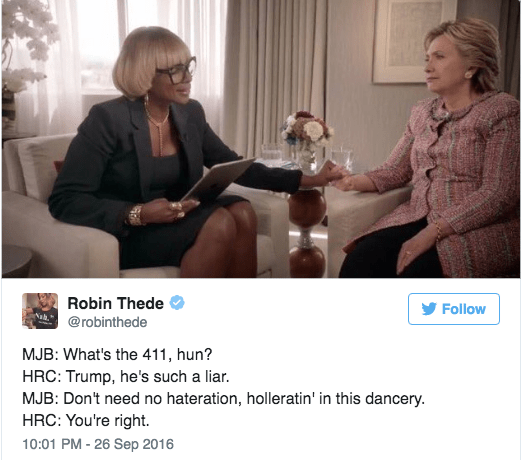 Mary J. Blige Hilary Clinton interview - Conversation - Robin Thede Follow Nah. @robinthede MJB: What's the 411, hun? HRC: Trump, he's such a liar. MJB: Don't need no hateration, holleratin' in this dancery. HRC: You're right 10:01 PM -26 Sep 2016
