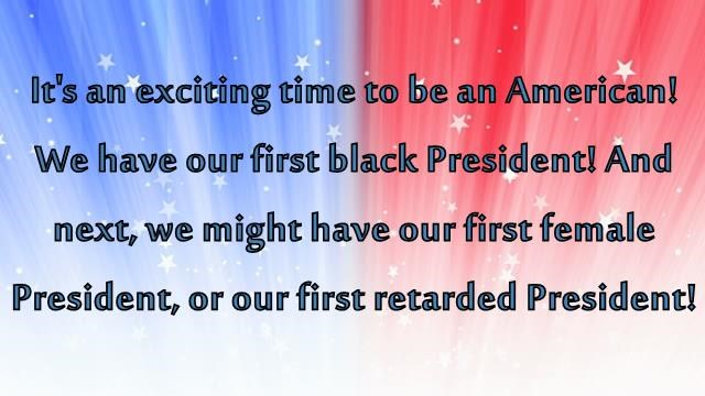 It's an exciting time to be an American! We have our first black President! And next, we might have our first female President, or our first retarded President!