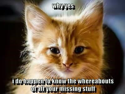 why yes  i do happen to know the whereabouts                                          of all your missing stuff