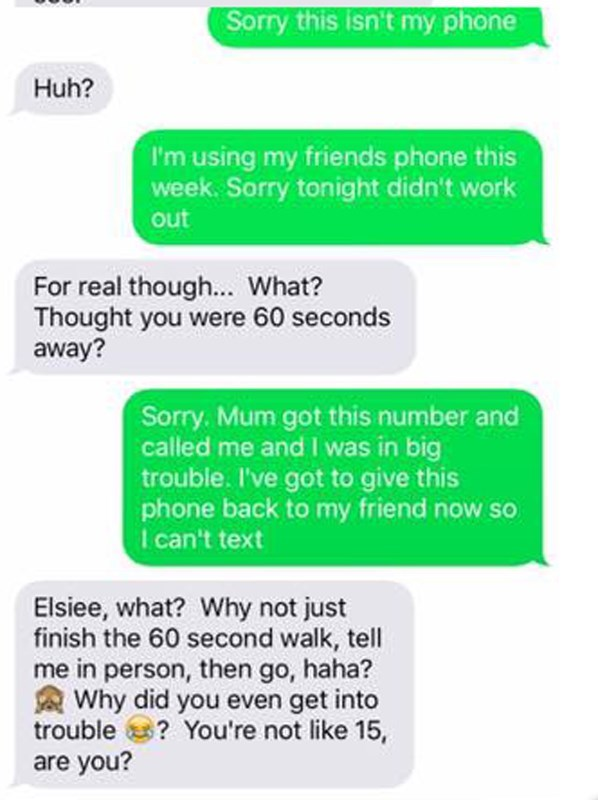 Text - Sorry this isn't my phone Huh? I'm using my friends phone this week. Sorry tonight didn't work out For real though... What? Thought you were 60 seconds away? Sorry. Mum got this number and called me and I was in big trouble. I've got to give this phone back to my friend nows I can't text Elsiee, what? Why not just finish the 60 second walk, tell me in person, then go, haha? Why did you even get into trouble? You're not like 15, are you?