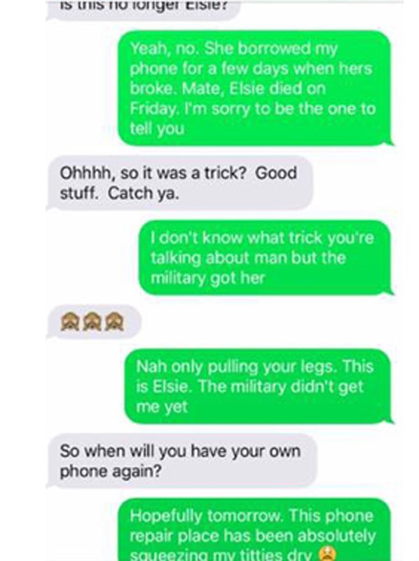 Text - IS IS THO TO1ger eisier Yeah, no. She borrowed my phone for a few days when hers broke. Mate, Elsie died on Friday. I'm sorry to be the one to tell you Ohhhh, so it was a trick? Good stuff. Catch ya. I don't know what trick you're talking about man but the military got her Nah only pulling your legs. This is Elsie. The military didn't get me yet So when will you have your own phone again? Hopefully tomorrow. This phone repair place has been absolutely squeezing my titties dry