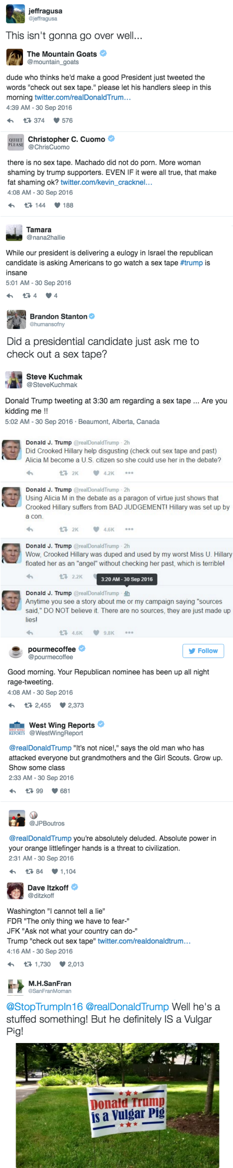 """Text - jeffragusa @jeffragusa This isn't gonna go over well... The Mountain Goats @mountain_goats dude who thinks he'd make a good President just tweeted the words """"check out sex tape."""" please let his handlers sleep in this morning twitter.com/realDonaldTrum... 4:39 AM -30 Sep 2016 t 374 576 QUIET Christopher C. Cuomo @ChrisCuomo PLEASE there is no sex tape. Machado did not do porn. More woman shaming by trump supporters. EVEN IF it were all true, that make fat shaming ok? twitter.com/kevin_crac"""