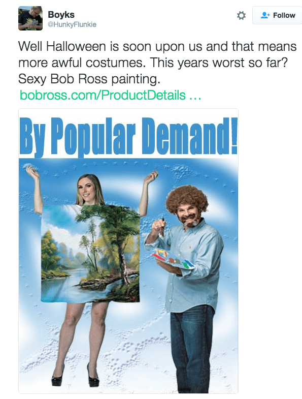 Poster - Boyks @HunkyFlunkie Follow Well Halloween is soon upon us and that means more awful costumes. This years worst so far? Sexy Bob Ross painting. bobross.com/ProductDetails... By Popular Demand!