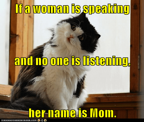 If a woman is speaking and no one is listening, her name is Mom.