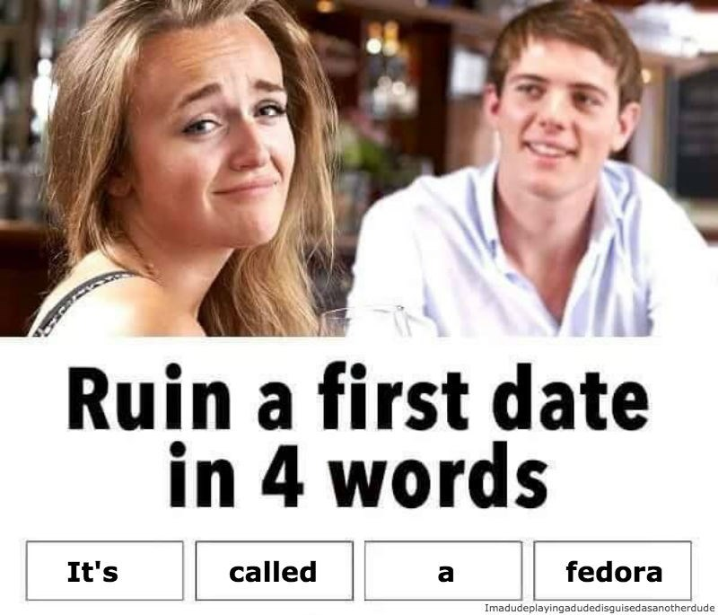 Facial expression - Ruin a first date in 4 words It's called fedora Imadudeplayingadudedisguisedasanotherdude