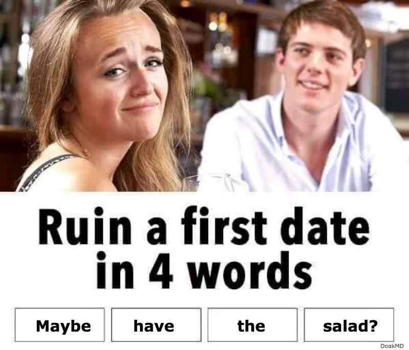 Facial expression - Ruin a first date in 4 words Maybe have the salad? DoakMD