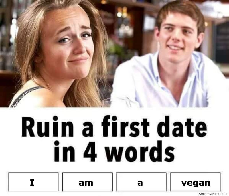 Facial expression - Ruin a first date in 4 words I am а vegan AmishGangsta404
