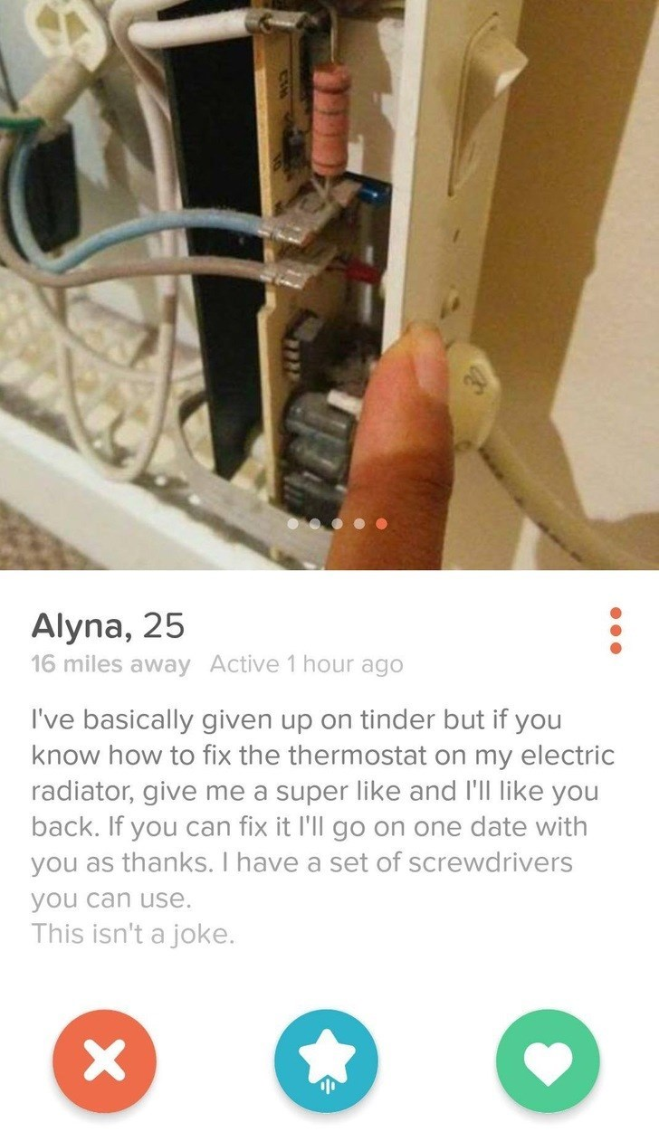 Product - Alyna, 25 16 miles away Active 1 hour ago I've basically given up on tinder but if you know how to fix the thermostat on my electric radiator, give me a super like and I'll like you back. If you can fix it I'll go on one date with you as thanks. I have a set of screwdrivers you can use. This isn't a joke. X