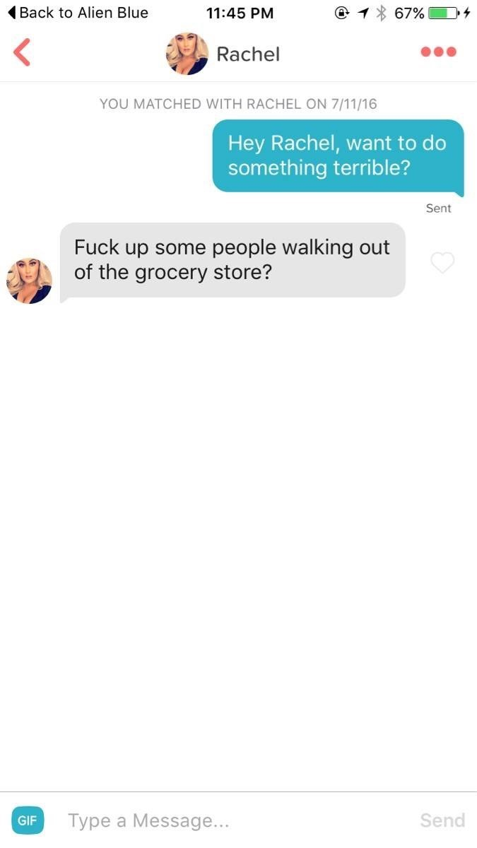 Text - Back to Alien Blue 11:45 PM 67% Rachel YOU MATCHED WITH RACHEL ON 7/11/16 Hey Rachel, want to do something terrible? Sent Fuck up some people walking out of the grocery store? Type a Message... Send GIF