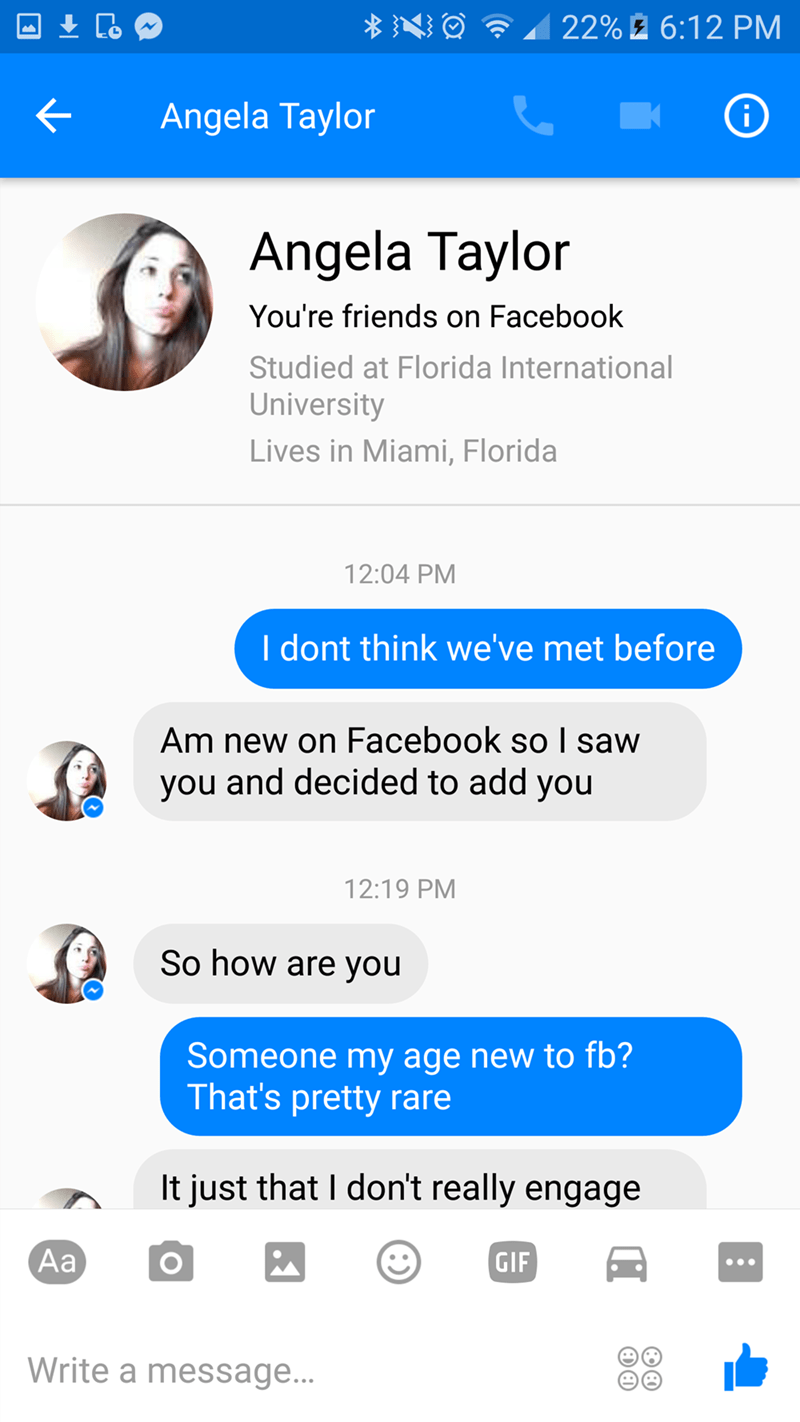 Text - 22% 6:12 PM Angela Taylor Angela Taylor You're friends on Facebook Studied at Florida International University Lives in Miami, Florida 12:04 PM I dont think we've met before Am new on Facebook so I saw you and decided to add you 12:19 PM So how are you Someone my age new to fb? That's pretty rare It just that I don't really engage Aa GIF Write a message...