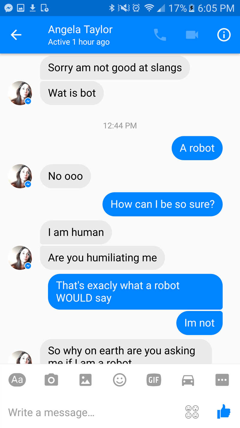 Text - 17% 6:05 PM Angela Taylor i Active 1 hour ago Sorry am not good at slangs Wat is bot 12:44 PM A robot No ooo How can I be so sure? T am human Are you humiliating me That's exacly what a robot WOULD say Im not So why on earth are you asking mo if Lam a robot. Aa GIF Write a message...