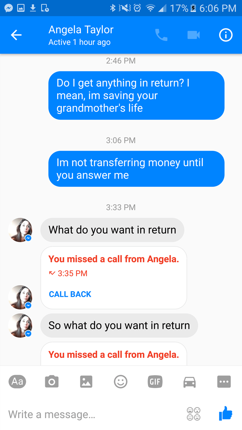 Text - 17%2 6:06 PM Angela Taylor i Active 1 hour ago 2:46 PM Do I get anything in return? I mean, im saving your grandmother's life 3:06 PM Im not transferring money until you answer me 3:33 PM What do you want in return You missed a call from Angela. 3:35 PM CALL BACK So what do you want in return You missed a call from Angela. Aa GIF Write a message...