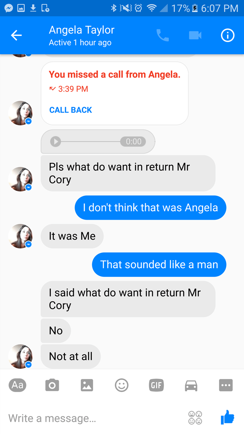 Text - 17%2 6:07 PM Angela Taylor Active 1 hour ago You missed a call from Angela. 3:39 PM CALL BACK 0:00 Pls what do want in return Mr Cory I don't think that was Angela It was Me That sounded like a man I said what do want in return Mr Cory No Not at all Аa GIF Write a message... (:) O