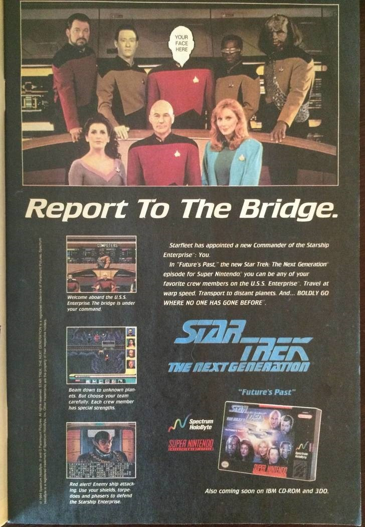 """Poster - YOUR FACE HERE Report To The Bridge. Starfleet has appointed a new Commander of the Starship PUTERS Enterprise: You In """"Future's Past,"""" the new Star Trek The Next Generation episode for Super Nintendo you can be any of your favorite crew members on the U.S.S. Enterprise. Travel at warp speed. Transport to distant planets. And...BOLDLY GO Welcome aboard the U.S.S WHERE NO ONE HAS GONE BEFORE Enterprise The bridge is under your command STAR THE NEXTGENERATION Beam down to unknown plan """"Fu"""