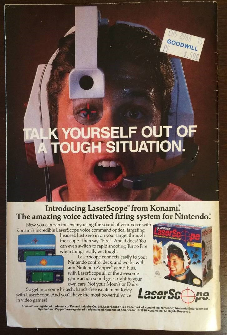 """Poster - COS 2966 15 GOODWILL $.59 TALK YOURSELF OUT OF A TOUGH SITUATION. Introducing LaserScope from Konami. The amazing voice activated firing system for Nintendo. ScOpe Now you can zap the enemy using the sound of your voice with Konami's incredible LaserScope voice command optical targeting KONAMI espr headset. Just zero in on your target through the scope. Then say """"Fire!"""" Andit does! You can even switch to rapid shooting Turbo Fire when things really get tough. LaserScope connects easily"""