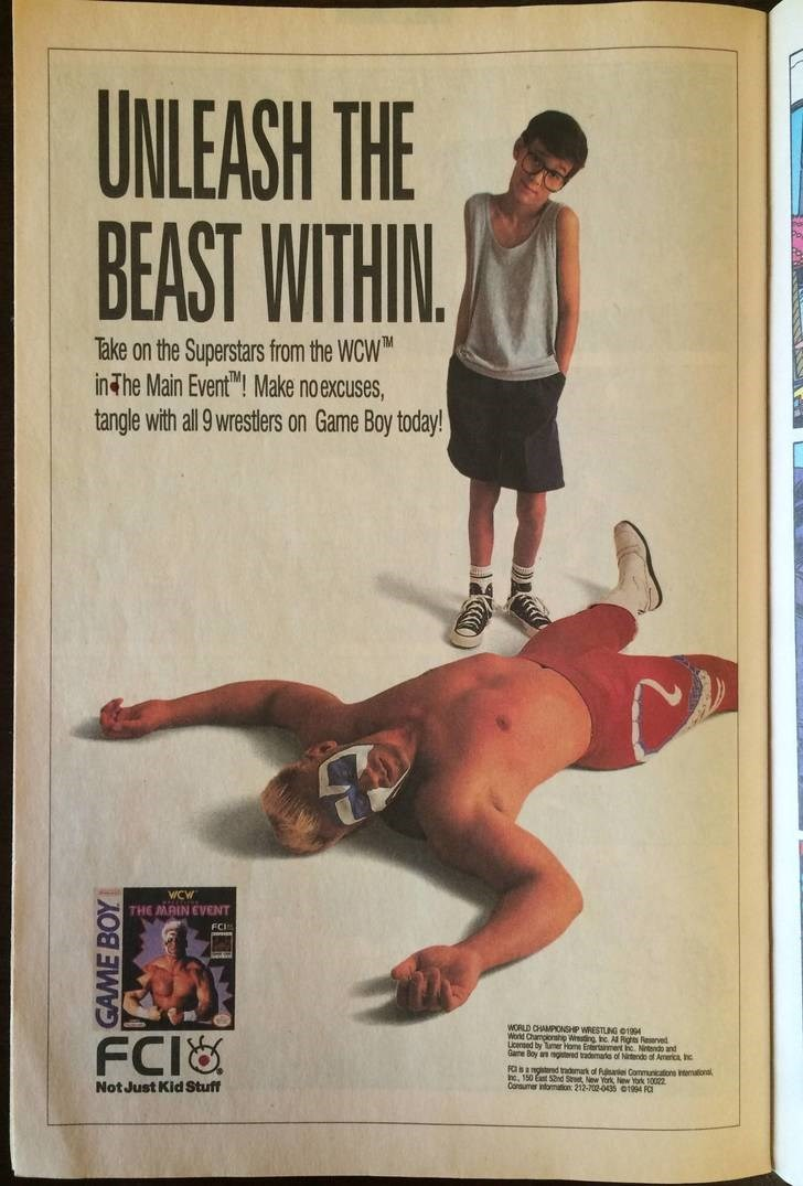 """Poster - UNLEASH THE BEAST WITHIN Take on the Superstars from the WCW in The Main Event""""! Make no excuses, tangle with all 9 wrestlers on Game Boy today! WCw THE MAIN EVENT FCI WORLD CHAMPIONSHP WRESTLING O1994 World Champonshp Westing he Al Rights Reserved censed by Tumer Home Enertnment he. Netendo and Game Boy an agitered trademala of Nitendo of America hc FCI& FOs a ngitred trdmak of fuiel Communications tematonal inc, 150 East 52nd Sreet, New York New York 10022 Consumer information 212-702"""