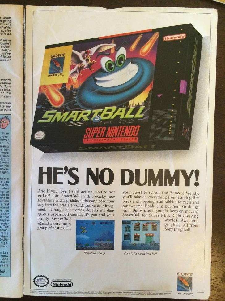 Technology - st issue. ot going wn the d giris: egular oll be Nintendo o leave ouldn't indica disap- we've f fellas mes of SONY MAGESOFT month reative s, Tom on inks, of the ur own eterson eke any g puns SMARTBALL SUPER NINTENDO three o aver lower ar In sing re try were ersion erent d won or his movie, elight, ENTESTANMENT SYSTEM SMA RT ALL HE'S NO DUMMY! hen s s Los mazed what her to ulous me In otham a real stand e that And if you love 16-bit action, you're not either! Join SmartBall in this w