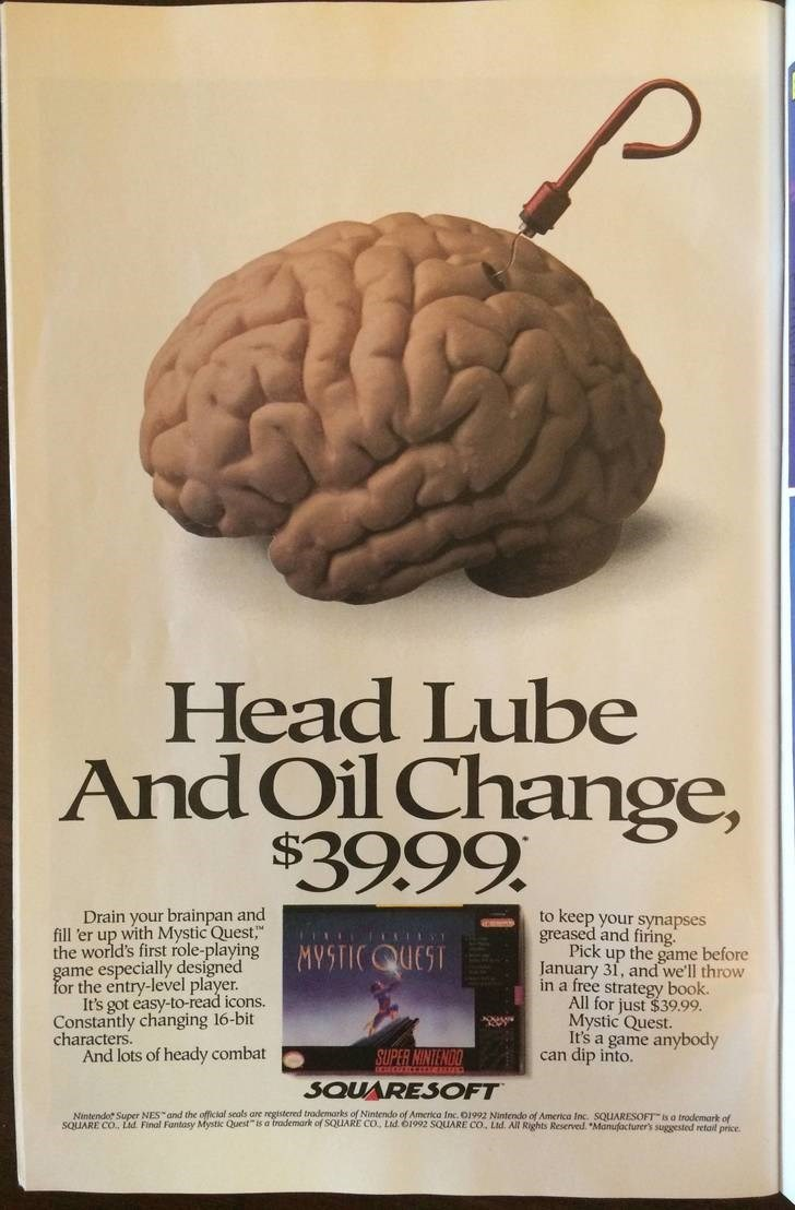"""Brain - Head Lube And Oil Change, $39.99 Drain your brainpan and fill 'er up with Mystic Quest,"""" the world's first role-playing game especially designed for the entry-level player It's got easy-to-read icons. Constantly changing 16-bit characters And lots of heady combat to keep your synapses greased and firing. Pick up the game before January 31, and we'll throw in a free strategy book. All for just $39.99. Mystic Quest. It's a game anybody can dip into. MYSTICQUEST SUPER NINTEND SQUARESOFT Nin"""