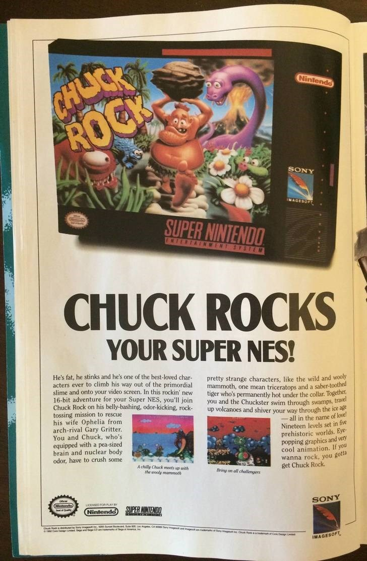 Technology - CHOCK ROCK Nintendo SONY SUPER NINTENDO ENTERTAINMENT SYSTEM CHUCK ROCKS YOUR SUPER NES! He's fat, he stinks and he's one of the best-loved char- acters ever to climb his way out of the primordial slime and onto your video screen. In this rockin' new 16-bit adventure for your Super NES, you'll join Chuck Rock on his belly-bashing, odor-kicking, rock- tossing mission to rescue his wife Ophelia from arch-rival Gary Gritter. You and Chuck, who's equipped with a pea-sized brain and nucl