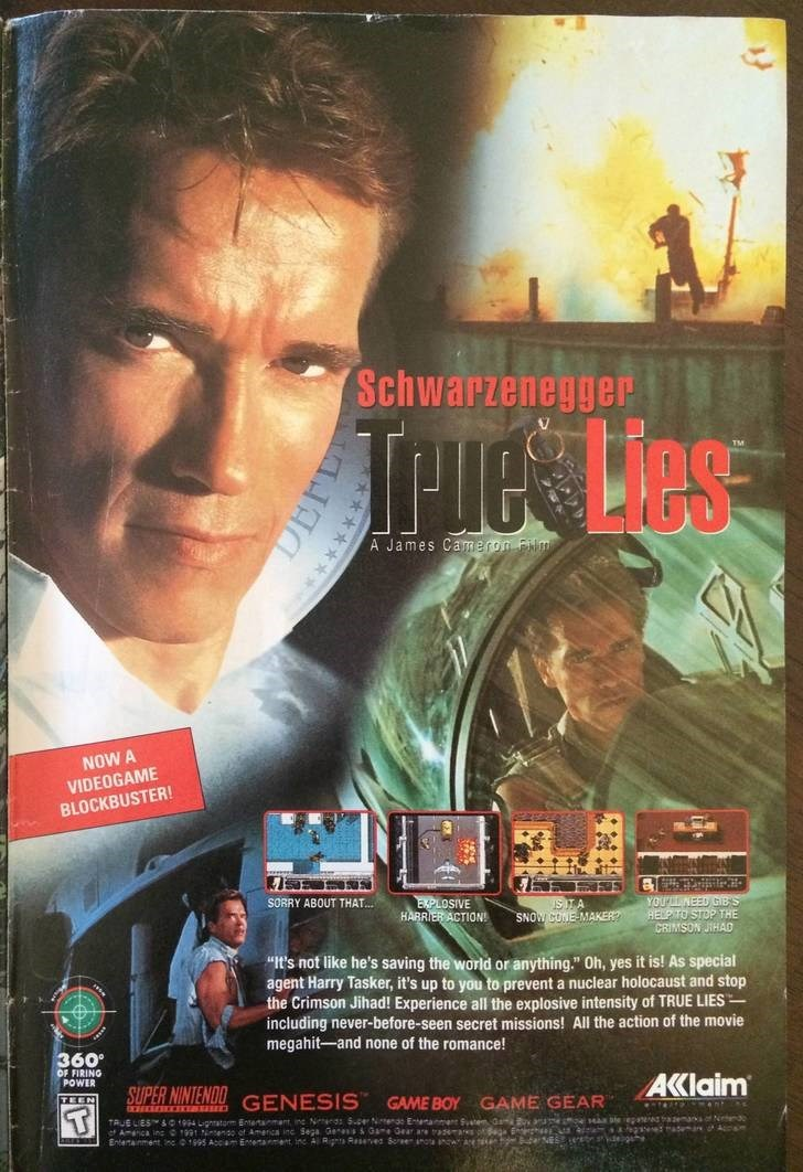 """Movie - Schwarzenegger TPues Les A James Camerom Film NOW A VIDEOGAME BLOCKBUSTER! SORRY ABOUT THAT EXPLOSIVE HARRIER ACTION! YOUPL NEED GIBS HELP TO STOP THE CRIMSON JIHAD SNOW CONE-MAKER? """"It's not like he's savi agent Harry Tasker, it's up to you to prevent a nuclear holocaust and stop the Crimson Jihad! Experience all the explosive intensity of TRUE LIES including never-before-seen secret missions! All the action of the movie megahit-and none of the romance! the world or anything."""" Oh, yes i"""