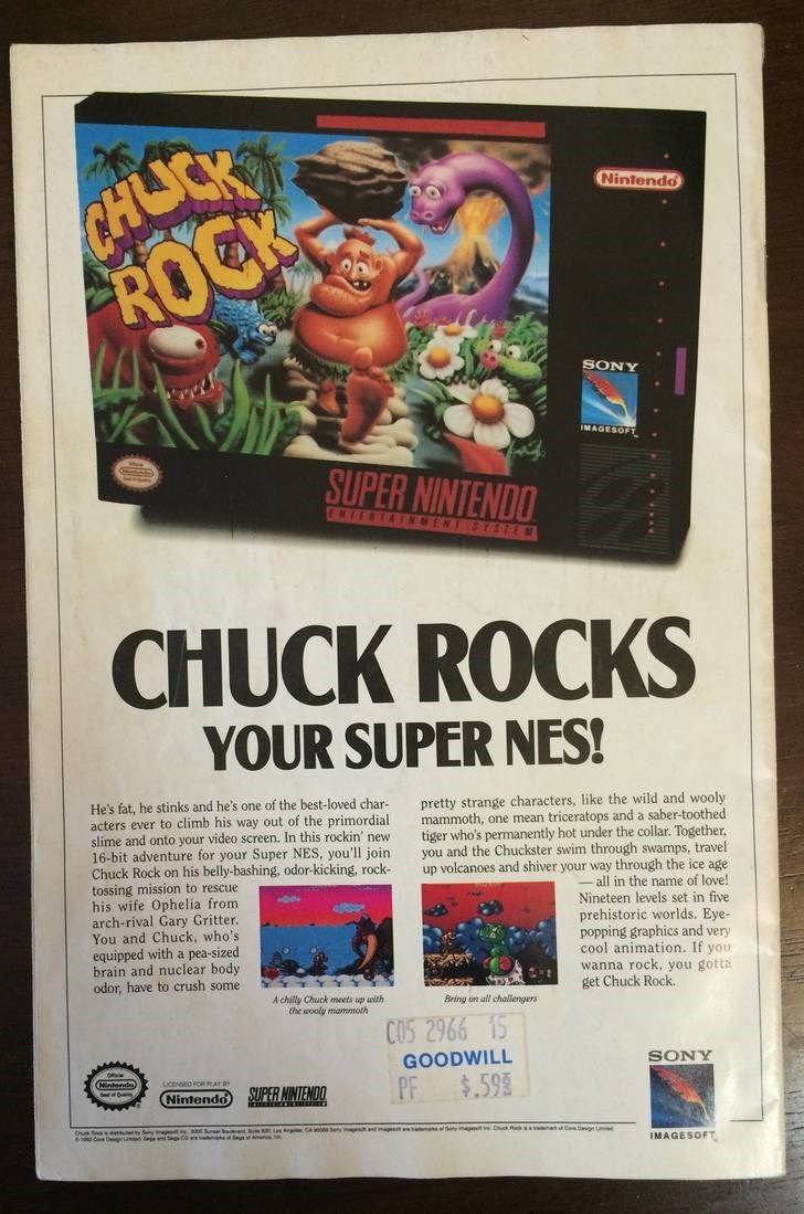Media - CALICK ROCK Nintendo SONY IMAGESOFT SUPER NINTENDO ENTERTAINMENT S TEM CHUCK ROCKS YOUR SUPER NES! pretty strange characters, like the wild and wooly mammoth, one mean triceratops and a saber-toothed tiger who's permanently hot under the collar. Together you and the Chuckster swim through swamps, travel up volcanoes and shiver your way through the ice age all in the name of love! Nineteen levels set in five prehistoric worlds. Eye- popping graphics and very cool animation. If you wanna r