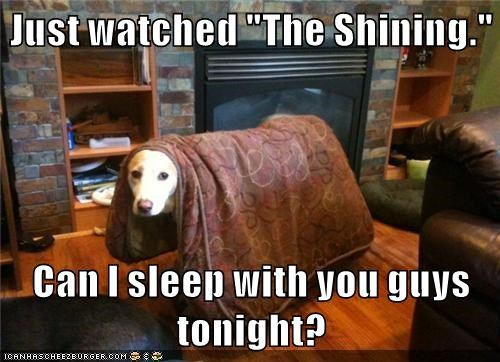 "Just watched ""The Shining.""  Can I sleep with you guys tonight?"