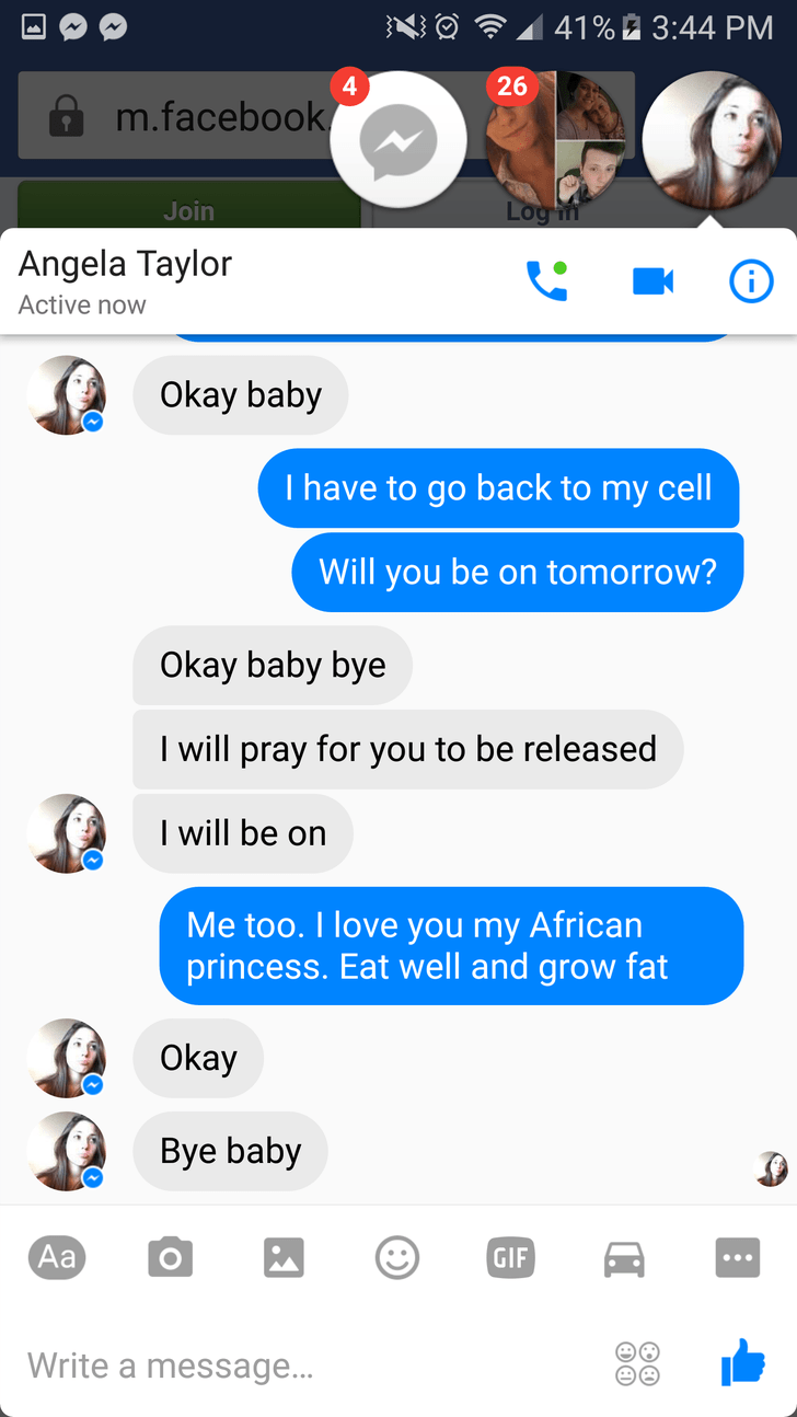 Text - 41% 3:44 PM 4 26 m.facebook Log m Join Angela Taylor Active now Okay baby I have to go back to my cell Will you be on tomorrow? Okay baby bye will pray for you to be released I will be on Me too. I love you my African princess. Eat well and grow fat Okay Bye baby Aa GIF Write a message..