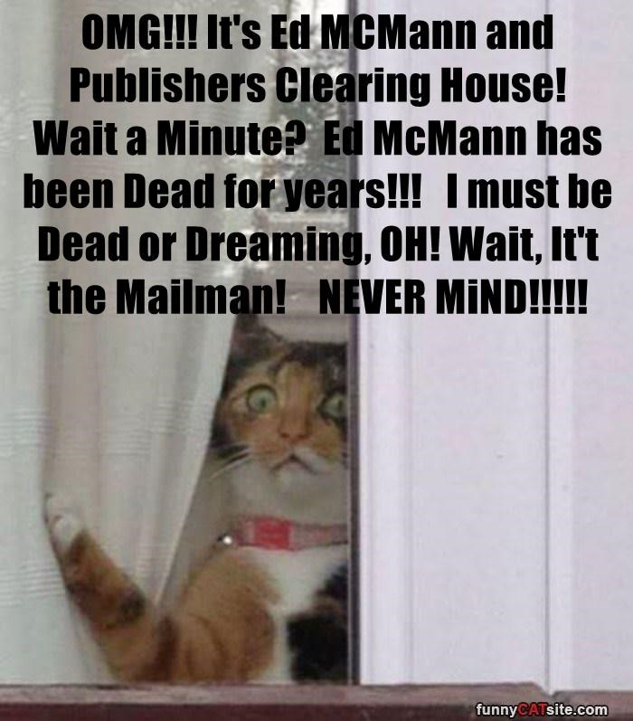 OMG!!! It's Ed MCMann and Publishers Clearing House!     Wait a Minute?  Ed McMann has been Dead for years!!!   I must be Dead or Dreaming, OH! Wait, It't the Mailman!    NEVER MiND!!!!!