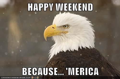 HAPPY WEEKEND  BECAUSE... 'MERICA