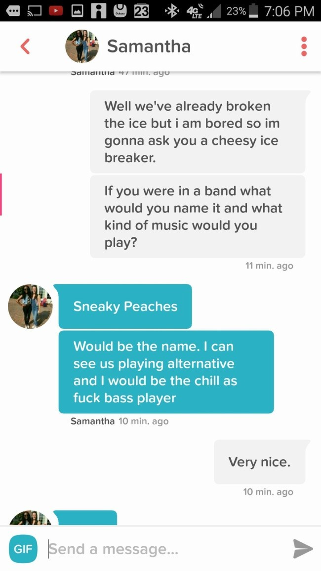 Text - A23 7:06 PM 23% Samantha Jdllidnnd4 1111 ago Well we've already broken the ice but i am bored so im gonna ask you a cheesy ice breaker. If you were in a band what would you name it and what kind of music would you play? 11 min. ago Sneaky Peaches Would be the name. I can see us playing alternative and I would be the chill as fuck bass player Samantha 10 min. ago Very nice. 10 min. ago Send GIF a message...