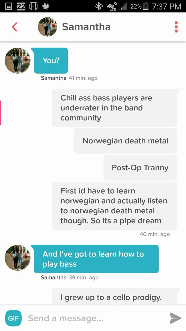 Text - 22%7:37 PM Samantha You? Samantha 41 min. ago Chill ass bass players are underrater in the band community Norwegian death metal Post-Op Tranny First id have to learn norwegian and actually listen to norwegian death metal though. So its a pipe dream 40 min. ago And I've got to learn how to play bass Samantha 39 min. ago I grew up to a cello prodigy Send a message... GIF G 22