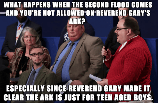 People - WHAT HAPPENS WHEN THE SECOND FLOOD COMES AND YOU'RE NOT ALLOWED ON REVEREND GARY'S ARK? ESPECIALLY SINCE REVEREND GARY MADE IT CLEAR THE ARK IS JUST FOR TEEN AGED BOYS.