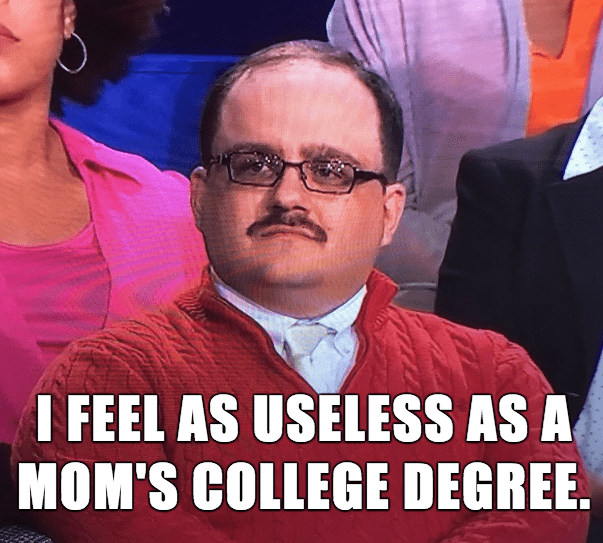 People - I FEEL AS USELESS AS A MOM'S COLLEGE DEGREE.