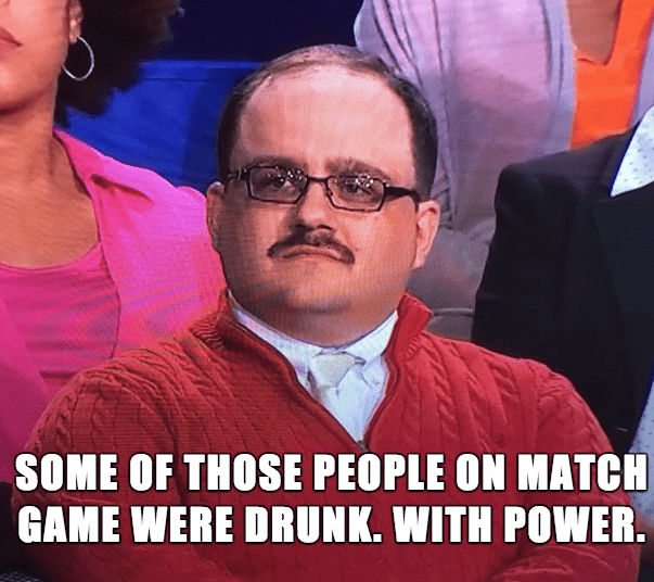 Photo caption - SOME OF THOSE PEOPLE ON MATCH GAME WERE DRUNK. WITH POWER.