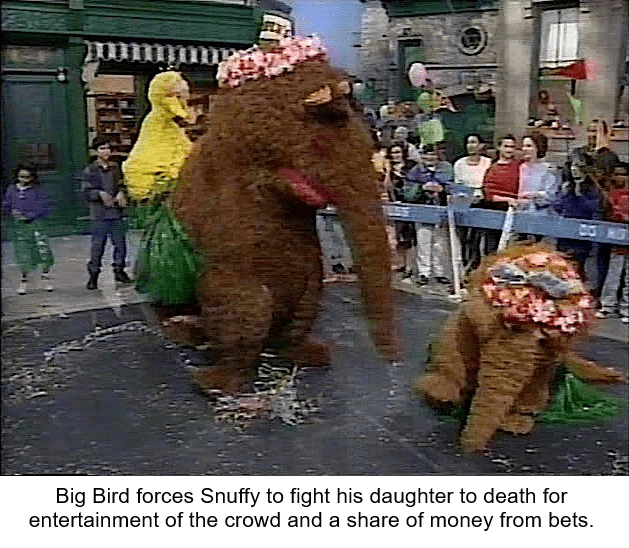 Elephants and Mammoths - Big Bird forces Snuffy to fight his daughter to death for entertainment of the crowd and a share of money from bets.