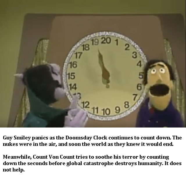 Text - 19 20 17 16 15 3 4 3 12 11 10 9 Guy Smiley panics nukes were in the air, and soon the world as they knew it would end. as the Doomsday Clock continues to count down. The Meanwhile, Count Von Count tries to soothe his terror by counting down the seconds before global catastrophe destroys humanity. It does not help. 14