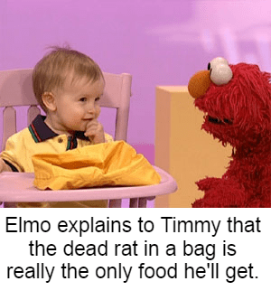 Child - Elmo explains to Timmy that the dead rat in a bag is really the only food he'll get.