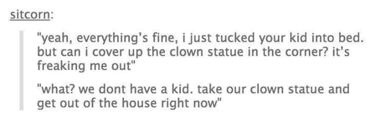 """Text - sitcorn: """"yeah, everything's fine, i just tucked your kid into bed. but can i cover up the clown statue in the corner? it's freaking me out"""" """"what? we dont have a kid. take our clown statue and get out of the house right now"""""""