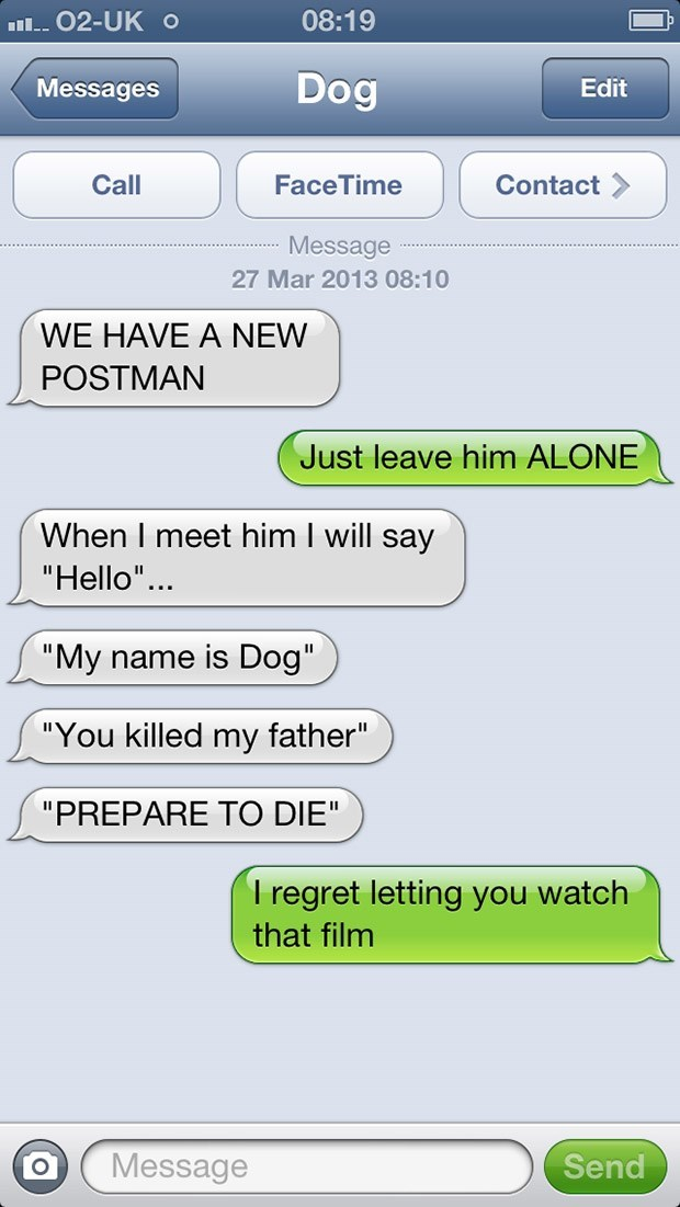 "Text - 08:19 I 02-UKo Dog Messages Edit Call FaceTime Contact Message 27 Mar 2013 08:10 WE HAVE A NEW POSTMAN Just leave him ALONE When I meet him I will say ""Hello"".. ""My name is Dog"" ""You killed my father"" ""PREPARE TO DIE"" T regret letting you watch that film Message Send"