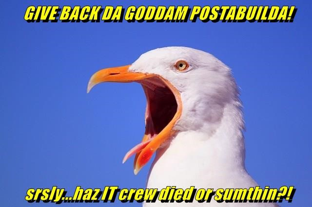 GIVE BACK DA GODDAM POSTABUILDA!  srsly...haz IT crew died or sumthin?!